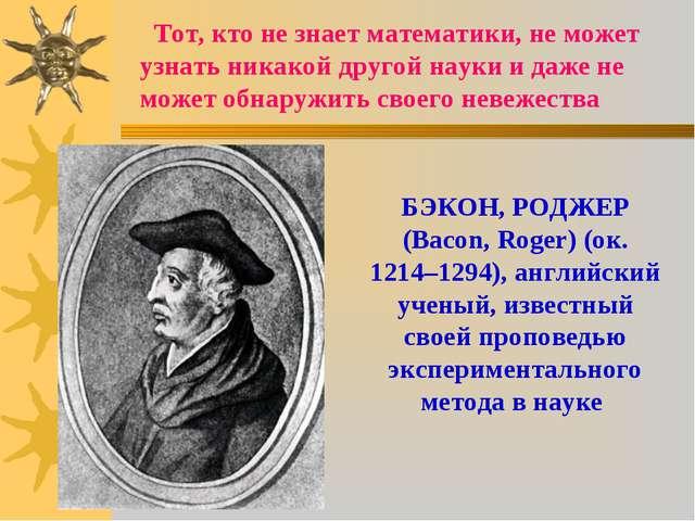 Тот, кто не знает математики, не может узнать никакой другой науки и даже н...