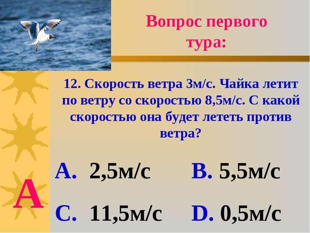 Вопрос первого тура: 12. Скорость ветра 3м/с. Чайка летит по ветру со скорост...