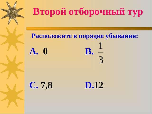 Второй отборочный тур Расположите в порядке убывания: А. 0 В. С. 7,8 D.12