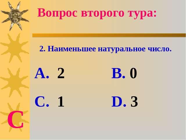 2. Наименьшее натуральное число. А. 2 В. 0 С. 1 D. 3 Вопрос второго тура: С