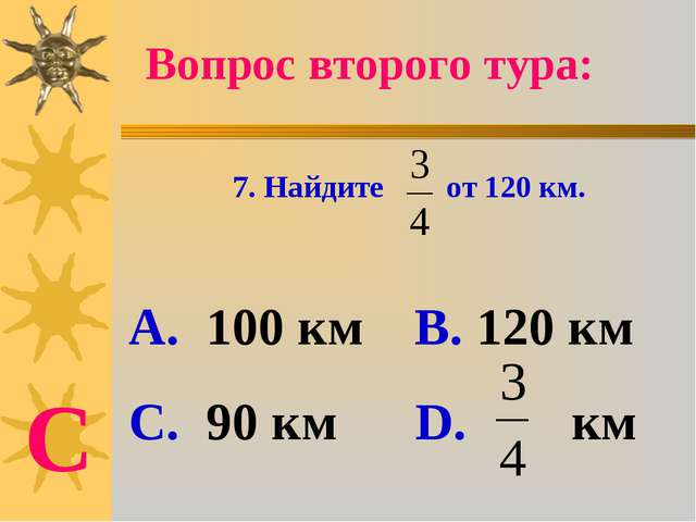 7. Найдите от 120 км. А. 100 км В. 120 км С. 90 км D. км Вопрос второго тура: С