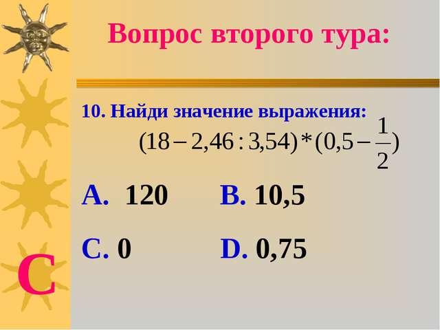10. Найди значение выражения: А. 120 В. 10,5 С. 0 D. 0,75 Вопрос второго тура...