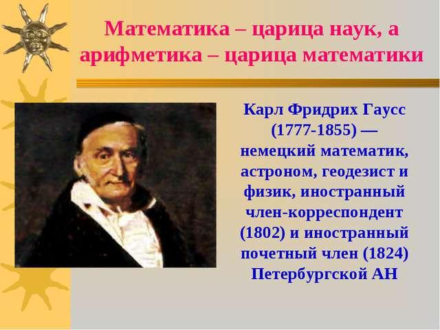 Математика – царица наук, а арифметика – царица математики Карл Фридрих Гаусс...
