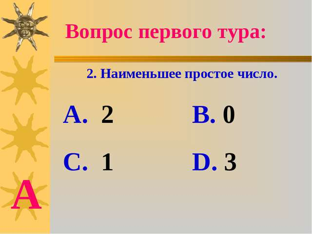 Вопрос первого тура: 2. Наименьшее простое число. А. 2 В. 0 С. 1 D. 3 А