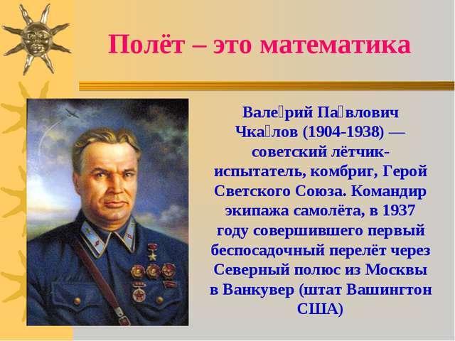 Полёт – это математика Вале́рий Па́влович Чка́лов (1904-1938)— советский лёт...