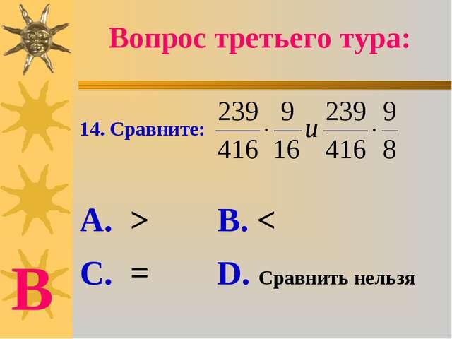 14. Сравните: А. > В. < С. = D. Сравнить нельзя Вопрос третьего тура: В