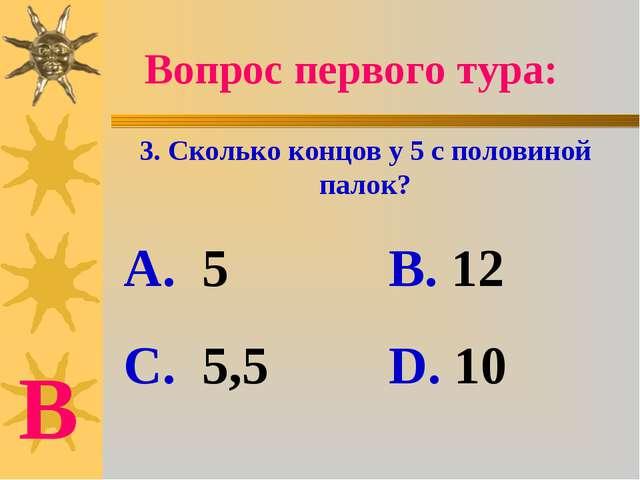 Вопрос первого тура: 3. Сколько концов у 5 с половиной палок? А. 5 В. 12 С. 5...