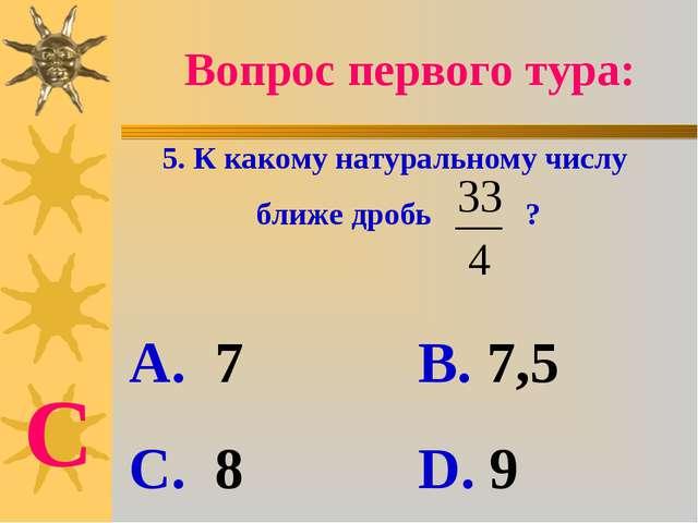 Вопрос первого тура: 5. К какому натуральному числу ближе дробь ? А. 7 В. 7,5...