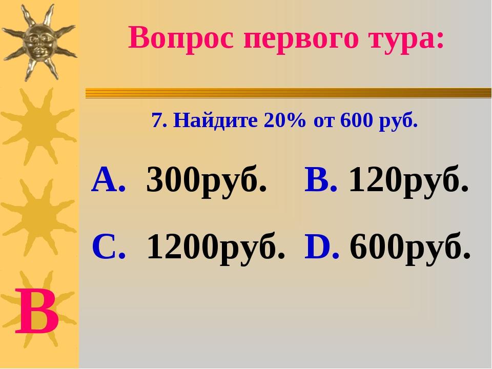 Вопрос первого тура: 7. Найдите 20% от 600 руб. А. 300руб. В. 120руб. С. 1200...