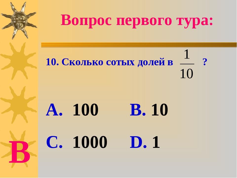 Вопрос первого тура: 10. Сколько сотых долей в ? А. 100 В. 10 С. 1000 D. 1 В