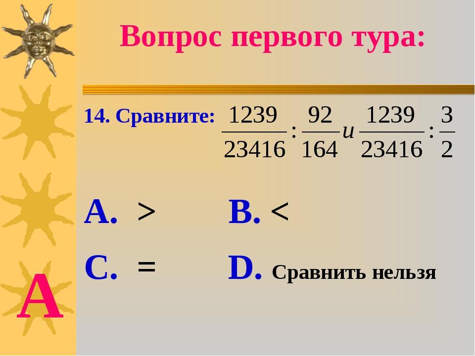 Вопрос первого тура: 14. Сравните: А. > В. < С. = D. Сравнить нельзя А