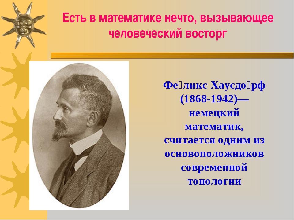 Фе́ликс Хаусдо́рф (1868-1942)— немецкий математик, считается одним из основоп...