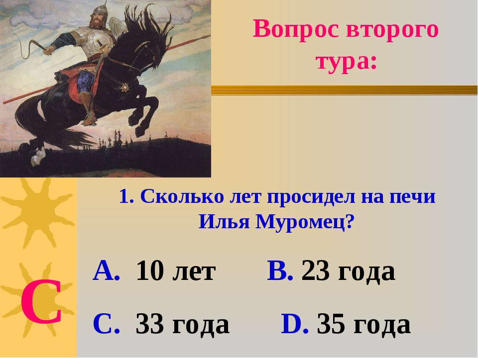 Вопрос второго тура: 1. Сколько лет просидел на печи Илья Муромец? А. 10 лет...
