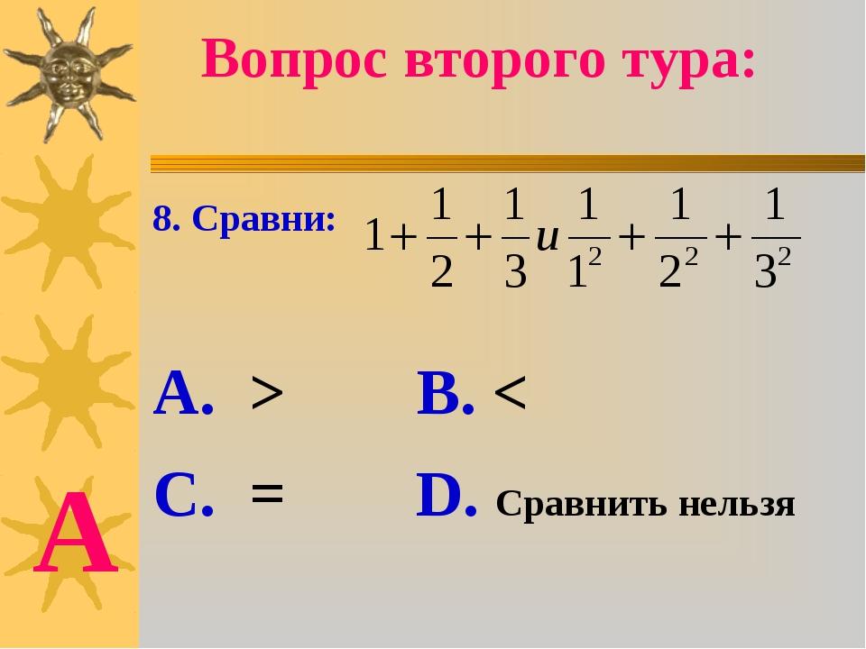 8. Сравни: А. > В. < С. = D. Сравнить нельзя Вопрос второго тура: А