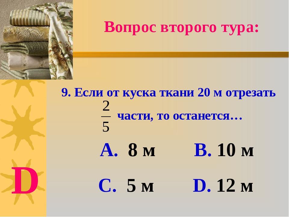 9. Если от куска ткани 20 м отрезать части, то останется… А. 8 м В. 10 м С. 5...