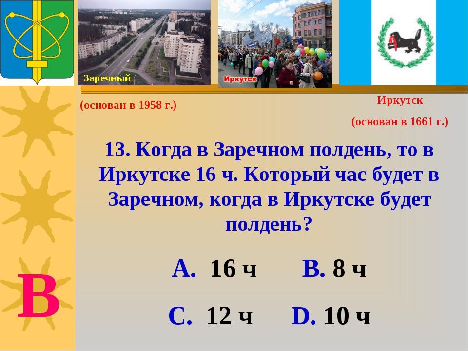 13. Когда в Заречном полдень, то в Иркутске 16 ч. Который час будет в Заречно...