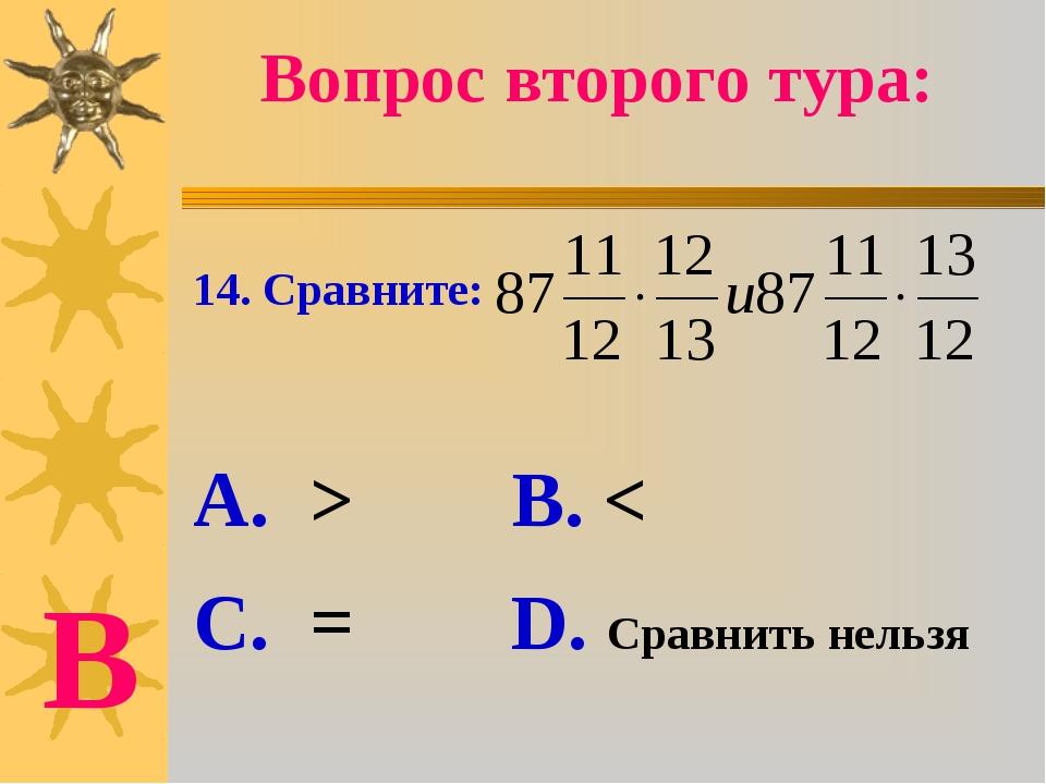 14. Сравните: А. > В. < С. = D. Сравнить нельзя Вопрос второго тура: В