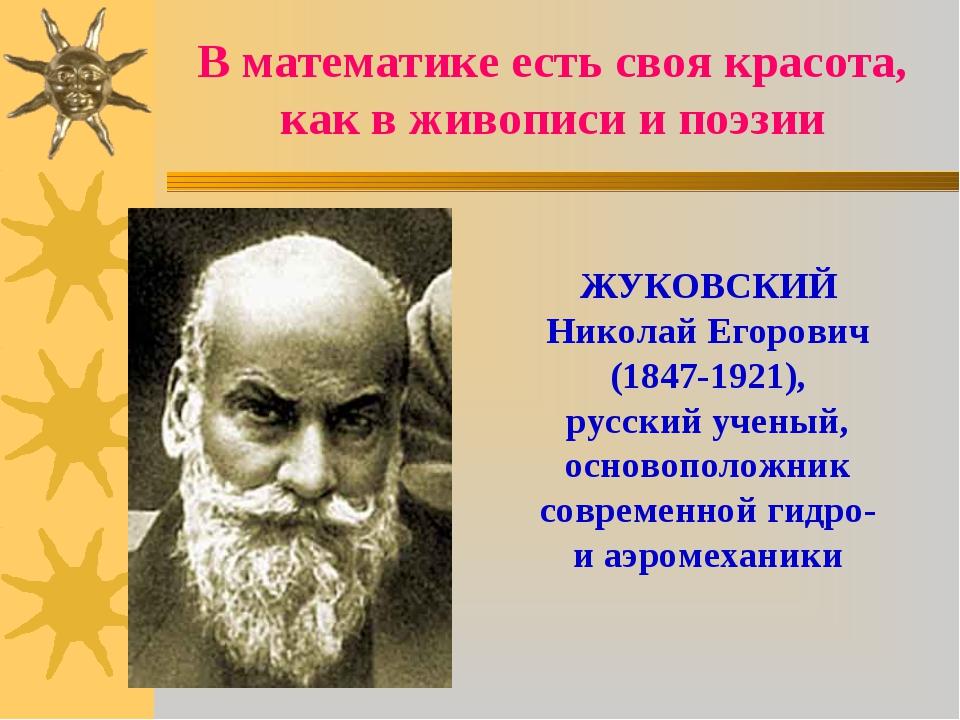 В математике есть своя красота, как в живописи и поэзии ЖУКОВСКИЙ Николай Его...