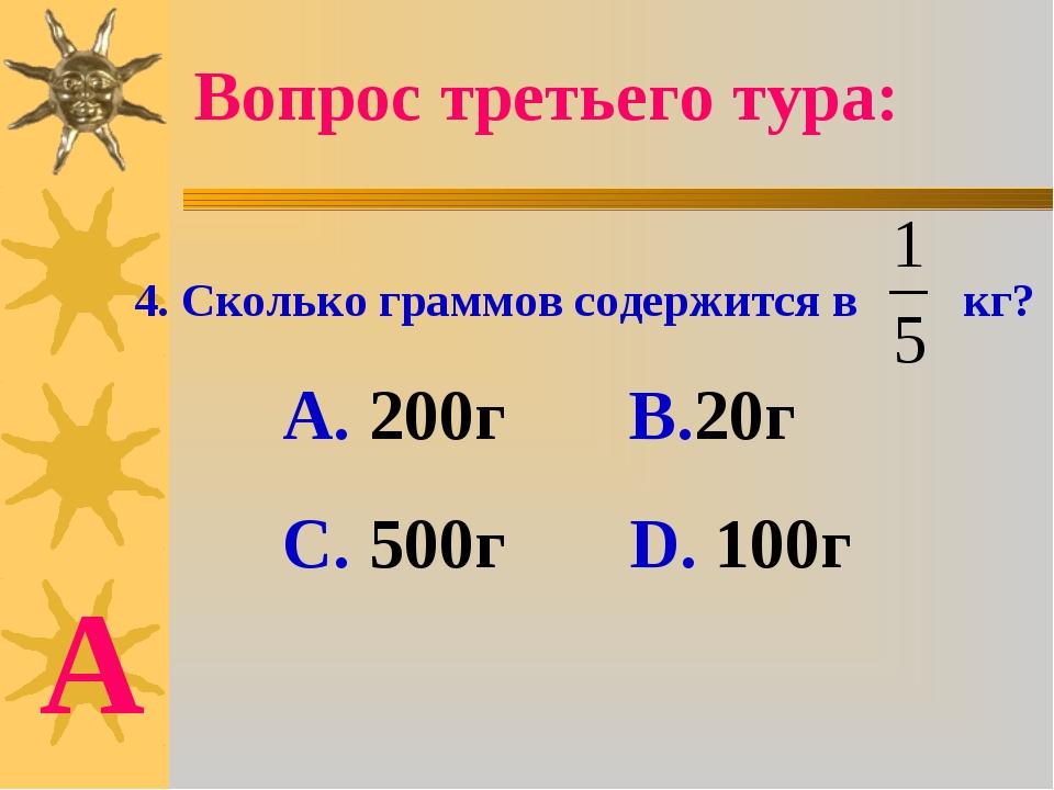 4. Сколько граммов содержится в кг? А. 200г В.20г С. 500г D. 100г Вопрос трет...