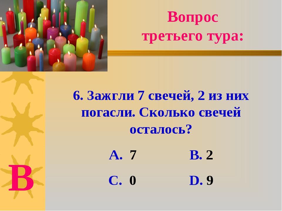 6. Зажгли 7 свечей, 2 из них погасли. Сколько свечей осталось? А. 7 В. 2 С. 0...