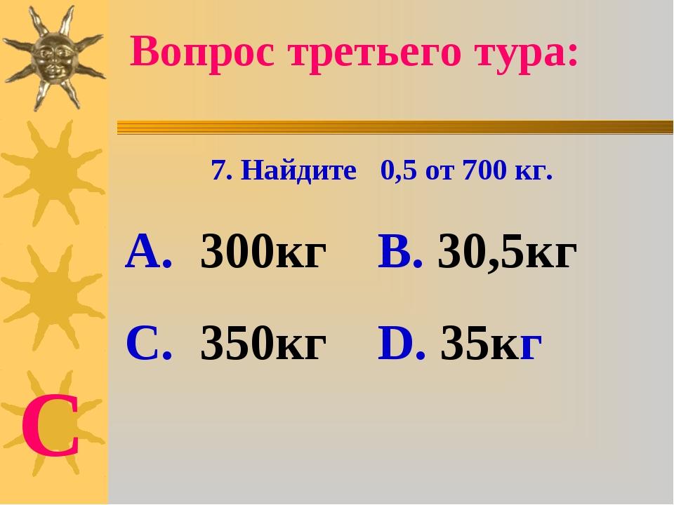 7. Найдите 0,5 от 700 кг. А. 300кг В. 30,5кг С. 350кг D. 35кг Вопрос третьего...
