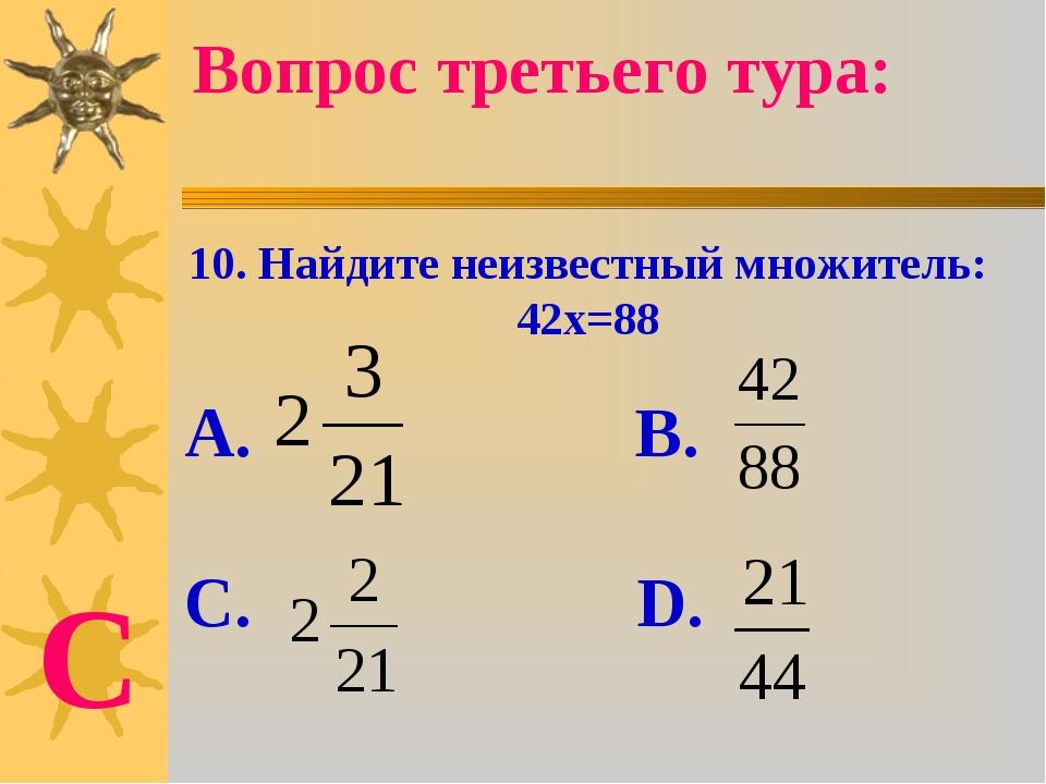 10. Найдите неизвестный множитель: 42х=88 А. В. С. D. Вопрос третьего тура: С