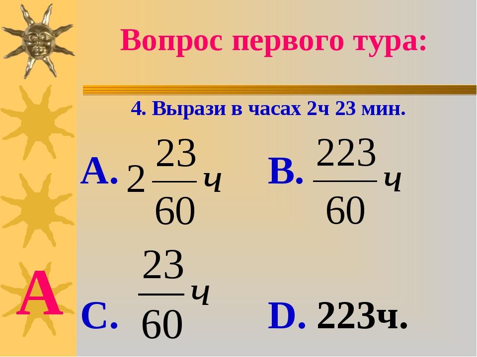 Вопрос первого тура: 4. Вырази в часах 2ч 23 мин. А. В. С. D. 223ч. А