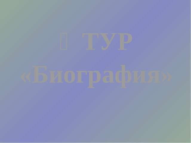 Ӏ ТУР «Биография»