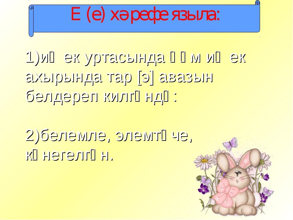 Е (е) хәрефе языла: иҗек уртасында һәм иҗек ахырында тар [э] авазын белдереп...
