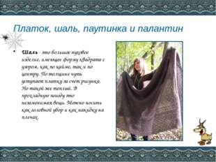 Платок, шаль, паутинка и палантин Шаль- это большое пуховое изделие, имеюще