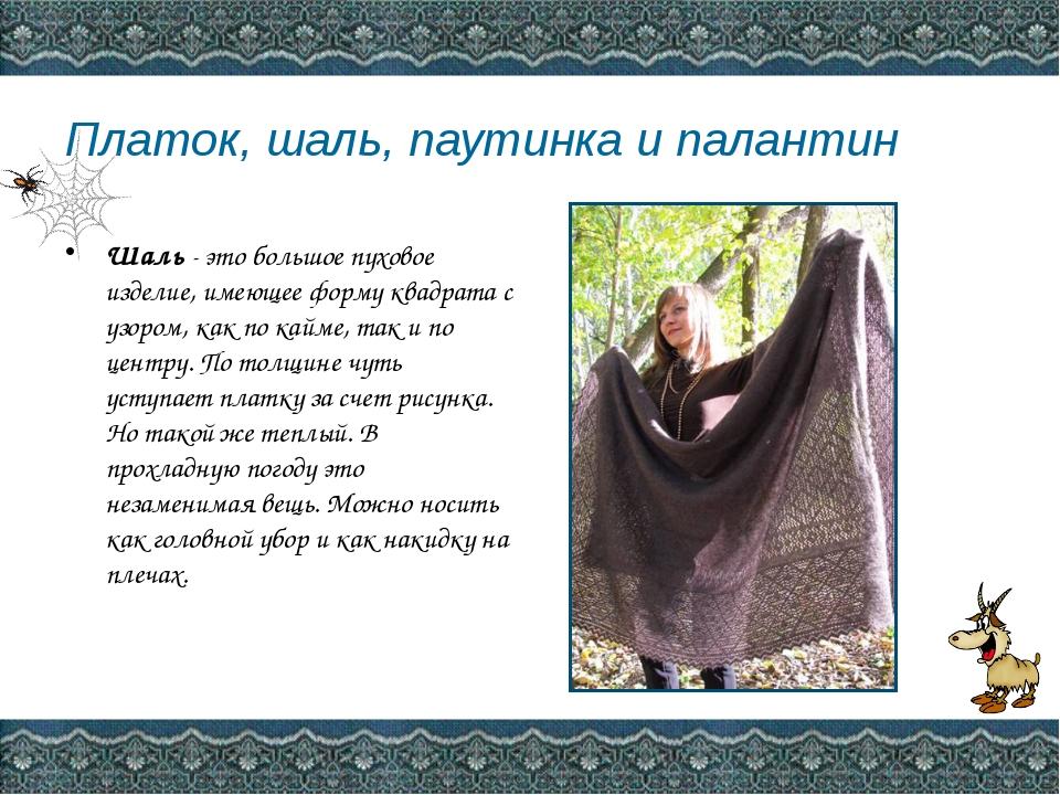 Платок, шаль, паутинка и палантин Шаль- это большое пуховое изделие, имеюще...