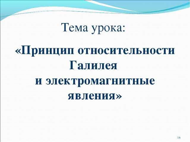 Тема урока: «Принцип относительности Галилея и электромагнитные явления» *