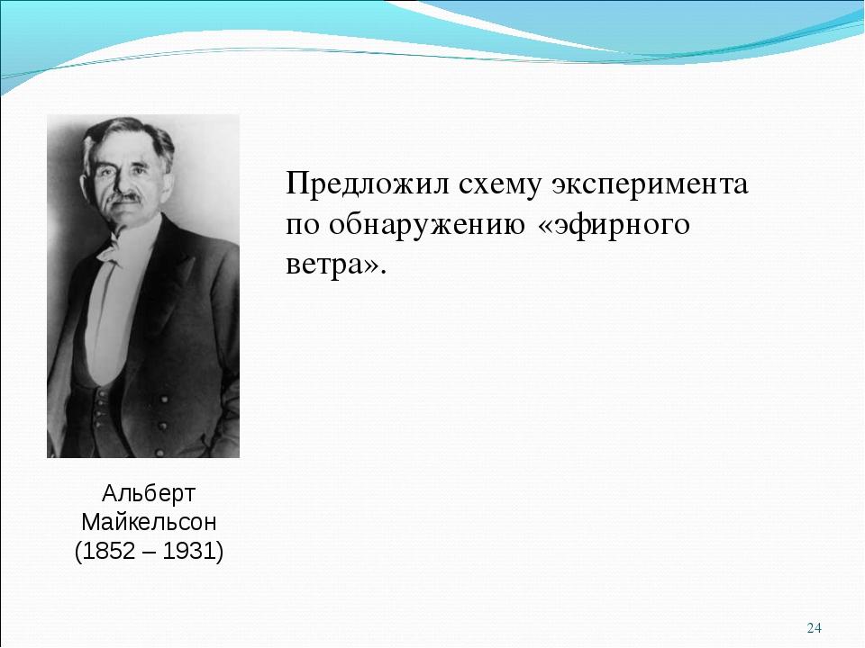 Альберт Майкельсон (1852 – 1931) Предложил схему эксперимента по обнаружению...