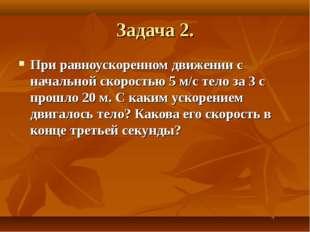 Задача 2. При равноускоренном движении с начальной скоростью 5 м/с тело за 3