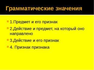 Грамматические значения 1.Предмет и его признак 2.Действие и предмет, на кото