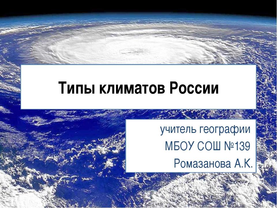 Типы климатов России учитель географии МБОУ СОШ №139 Ромазанова А.К.
