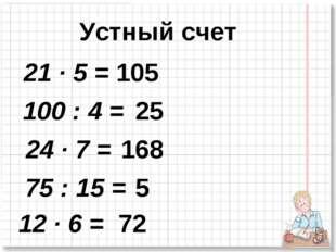 Устный счет 21 · 5 = 100 : 4 = 12 · 6 = 75 : 15 = 24 · 7 = 105 25 168 5 72