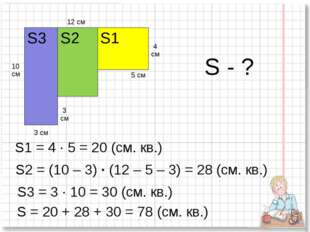 12 см 10 см 5 см 3 см 4 см 3 см S1 S2 S3 S1 = 4 · 5 = 20 (cм. кв.) S2 = (10 –