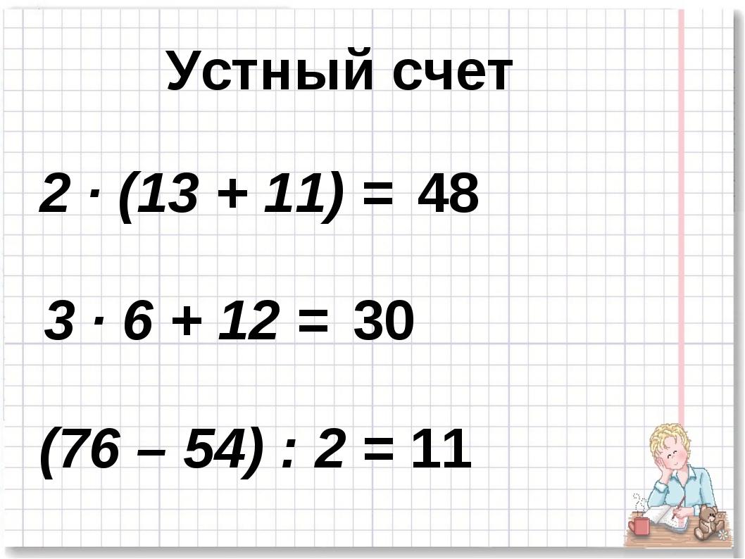 2 · (13 + 11) = 3 · 6 + 12 = (76 – 54) : 2 = Устный счет 48 30 11