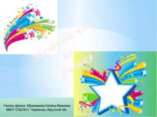 Звездный час по физике Учитель физики: Абрахманова Наталья Ивановна МБОУ СОШ
