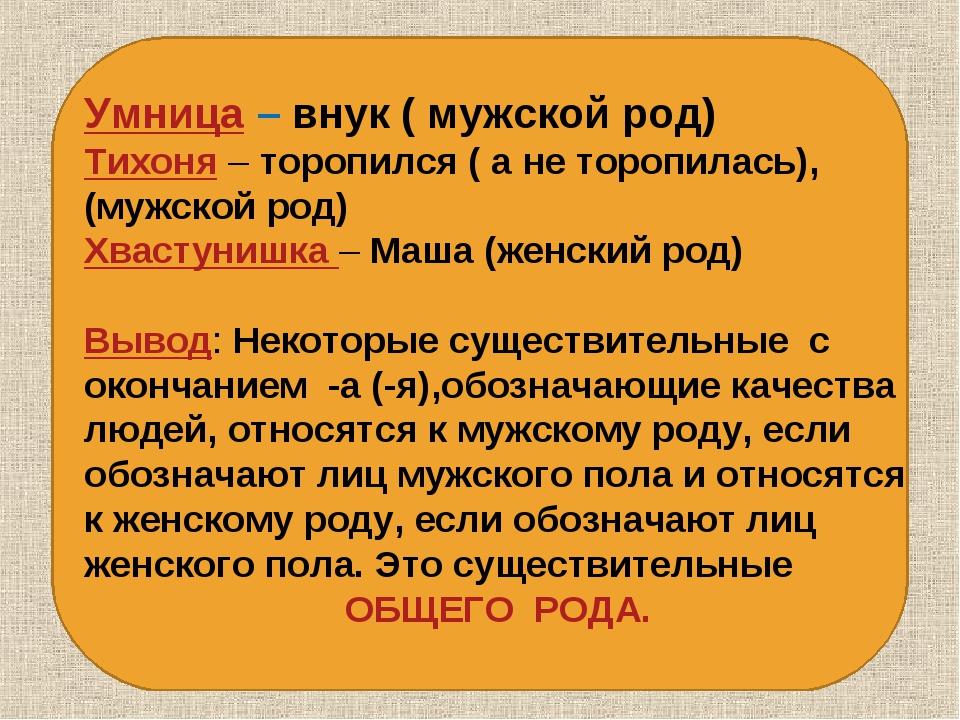 Умница – внук ( мужской род) Тихоня – торопился ( а не торопилась), (мужской...