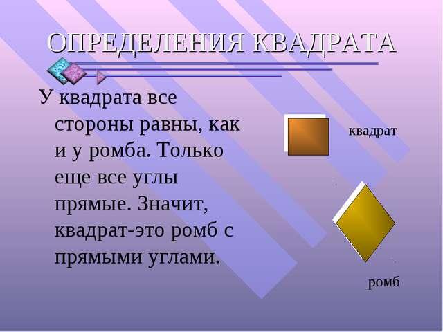 У квадрата все стороны равны, как и у ромба. Только еще все углы прямые. Знач...