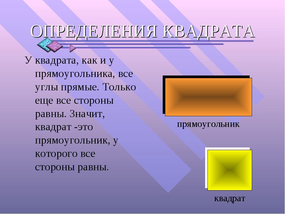У квадрата, как и у прямоугольника, все углы прямые. Только еще все стороны р...