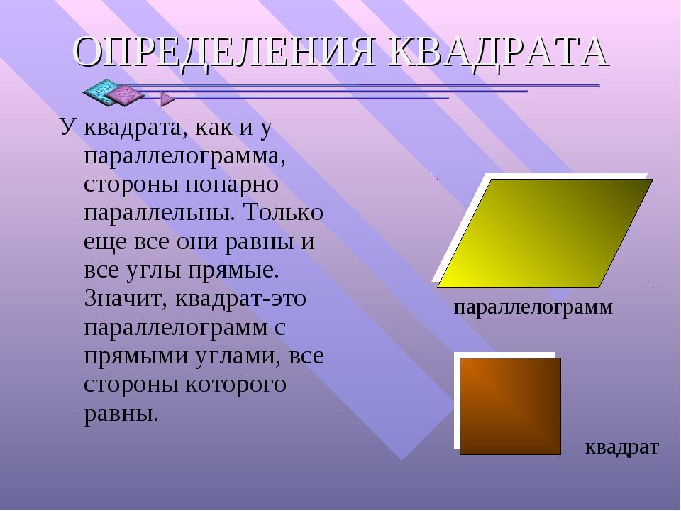 У квадрата, как и у параллелограмма, стороны попарно параллельны. Только еще...