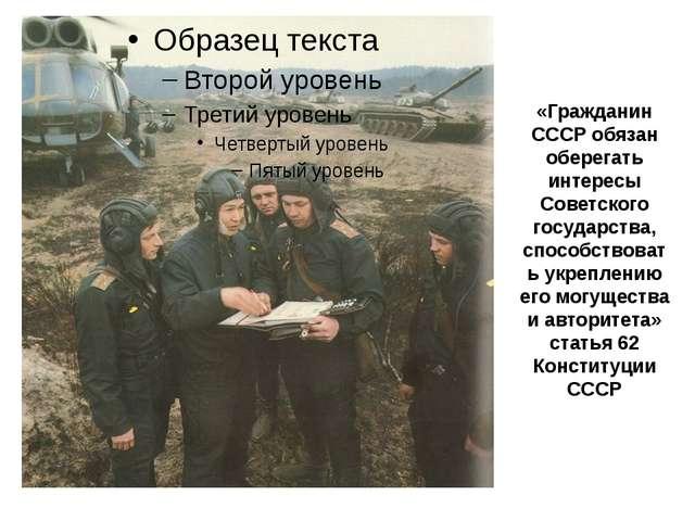 «Гражданин СССР обязан оберегать интересы Советского государства, способствов...
