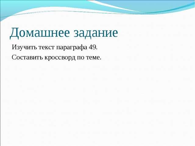 Домашнее задание Изучить текст параграфа 49. Составить кроссворд по теме.