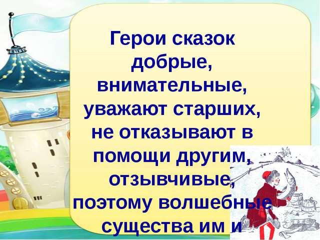 Герои сказок добрые, внимательные, уважают старших, не отказывают в помощи д...