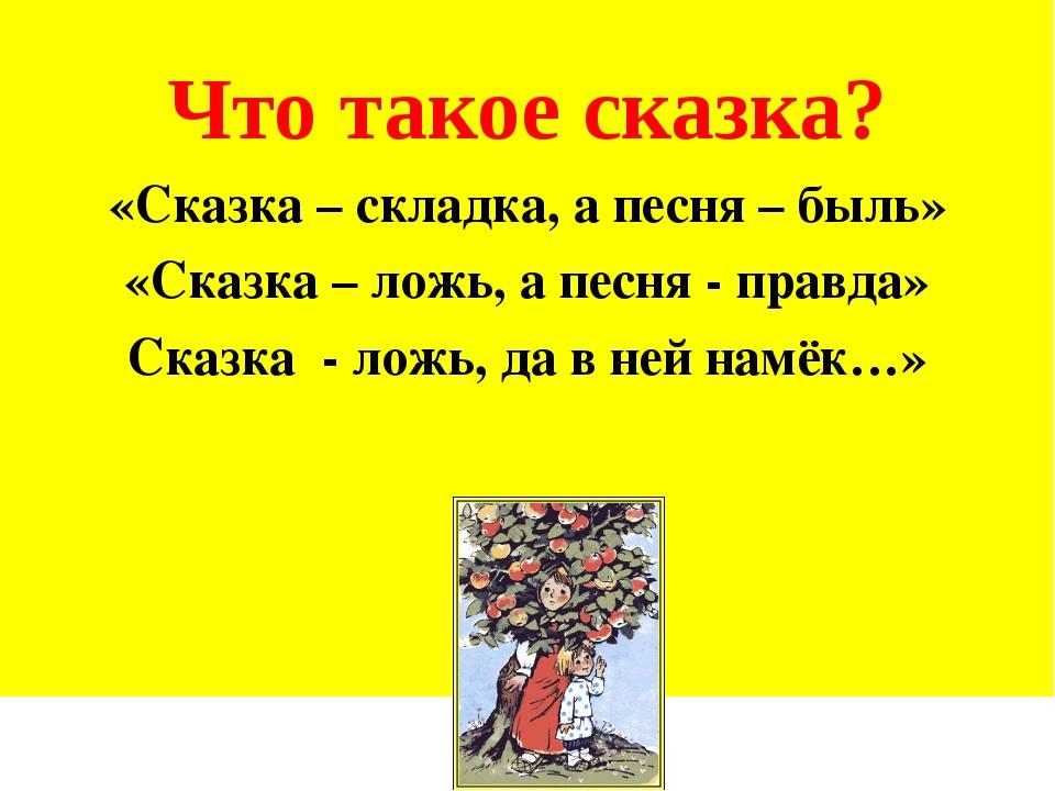 Что такое сказка? «Сказка – складка, а песня – быль» «Сказка – ложь, а песня...