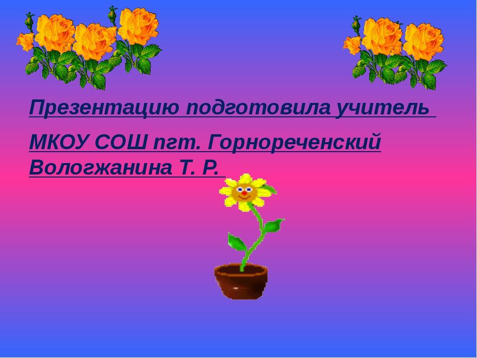 Презентацию подготовила учитель МКОУ СОШ пгт. Горнореченский Вологжанина Т. Р.