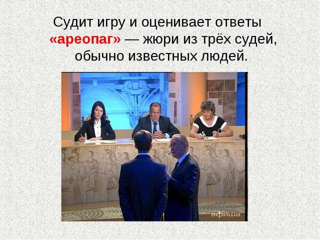 Судит игру и оценивает ответы «ареопаг»— жюри из трёх судей, обычно известны...